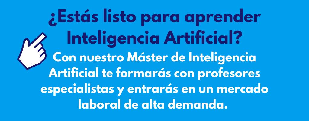 ¿Estás listo para aprender Inteligencia Artificial? En nuestro Máster de Inteligencia artificial te formarás con profesores especialistas y entrarás en un mercado laboral de alta demanda.