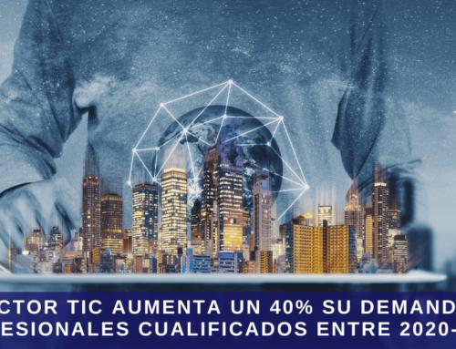 El sector TIC aumenta un 40% en la demanda de profesionales cualificados, entre 2020-2021